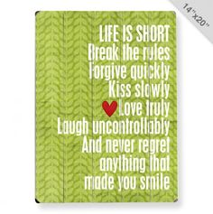 Life Is Short - Break the rules - Forgive quickly - Kiss slowly - Love truly - Laugh uncontrollably - & never regret anything that made you smile. Great Quotes, Quotes To Live By, Inspirational Quotes, Motivational, Life Is Short Quotes, Awesome Quotes, True Words, Haha, Quotable Quotes