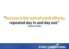 Success is the sum of small efforts, repeated day in and day out.    more inspiration at http://www.evancarmichael.com/