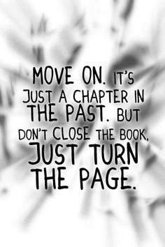 move on it just a chapter in the past but don close the book just turn the page