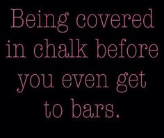 Being covered in chalk before you even get to bars.