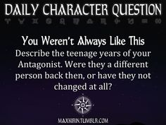 ✶ DAILY CHARACTER QUESTION ✶ You Weren't Always Like This Describe the teenage years of your Antagonist. Were they a different person back then, or have they not changed at all? Want more writerly content? Follow maxkirin.tumblr.com!