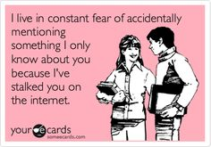 """YES I hate admit it, but I do stalk people occasionally. Sometimes people will let something slip about themselves that I didn't know, and I'll think, """"Thank you very much!"""" :p"""