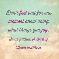 Don't feel bad for one moment about what brings you joy.  A very inspiring quote .