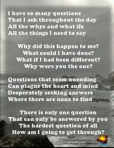 I'm getting through, I have no choice but to. Doesn't mean it's easy and yes I have endless questions and thoughts....