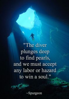 """""""The diver plunges deep to find pearls, and we must accept any labor or hazard to win a soul."""" ~ Spurgeon"""