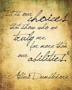 """It is our choices that show who we truly are, far more than our abilities."" -Albus Dumbledore, Harry Potter"