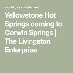 Yellowstone Hot Springs coming to Corwin Springs Yellowstone Hot Springs, Spring Is Coming, Livingston, Wyoming, How To Plan