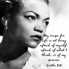 """""""My recipe for life is not being afraid of myself, afraid of what I think, or of my opinions."""" - Eartha Kitt"""