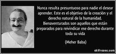 Nunca resulta presuntuoso para nadie el desear aprender. Este es el objetivo de la creación y el derecho natural de la humanidad. Bienaventurados son aquellos que están preparados para reivindicar ese derecho durante toda su vida (Meher Baba)