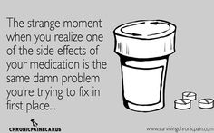 The strange moment when you realize on of the side effects of you medication is the same damn problem you're trying to fix in the first place...