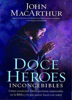 Doce héroes inconcebibles John  MacArthur  Titubearon. Lucharon. Y a veces, fallaron. Sin embargo, Dios trabajó a través de ellos en formas increíbles para cumplir Sus propósitos