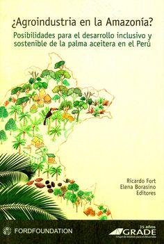 ¿Agroindustria en la Amazonía? : posibilidades para el desarrollo inclusivo y sostenible de la palma aceitera en el Perú ( Fundación Ford ; 2016) / SB 299.P3 A