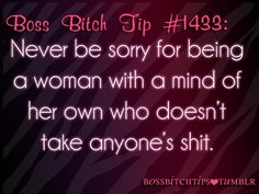 Boss Bitch Tip:: Never be sorry for being a women with a mind of her own who doesn't take anyone's shit.  ((This has *always* been me.... ** *always* will be!))