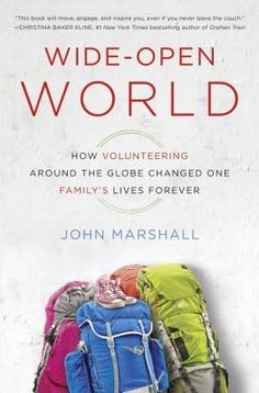 Wide-Open World: How Volunteering Around the Globe Changed One Family's Lives Forever By John Marshall