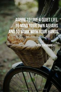 Aspire to live a quiet life, to mind your own affairs & to work with your hands.  I Thessalonians 4:11