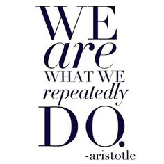 We are what we repeatedly do.