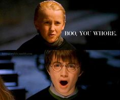 Harry: I can't go out tonight. *cough cough* I'm sick.  Draco: Boo, you whore!