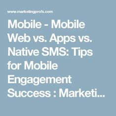 Mobile - Mobile Web vs. Apps vs. Native SMS: Tips for Mobile Engagement Success : MarketingProfs Article
