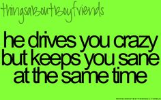 Ok. This is so true.  Because he drives me bonkers.......but without him I can't function.