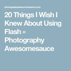 20 Things I Wish I Knew About Using Flash » Photography Awesomesauce