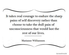 """It takes real courage to endure the sharp pains of self discovery rather than choose to take the dull pain of unconsciousness that would last the rest of our lives."" Marianne Williamson via 
