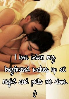 I love when my boyfriend wakes up at night and pulls me close. (: