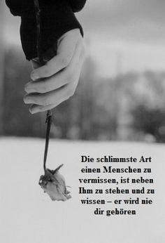 Die schlimmste art jemanden zu vermissen ist die an seiner seite zu sitzen und zu wissen dass - Vermissen zitate ...