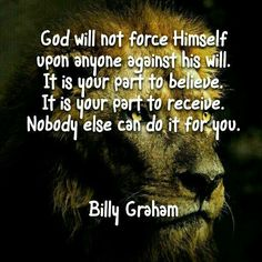 God will not force Himself upon anyone against his will. It is your part to receive. -**Quote by Billy Graham** Billy Graham, Christian Faith, Christian Quotes, John Stott, Encouragement, God Jesus, Christian Inspiration, Way Of Life, Bible Scriptures