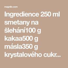 Ingredience 250 ml smetany na šlehání100 g kakaa500 g másla350 g krystalového cukru Postup přípravy Do hrnce nalijeme smetanu s cukrem.Přendáme na plotnu a přivedeme do varu – to je základ pro budoucí krém – smetana musí sevřít Math Equations