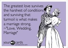 Wedding Movie Quote Ecard: The greatest love survives the harshest of conditions and surviving that turmoil is what makes a marriage strong. ~'Love, Wedding, Marriage'.