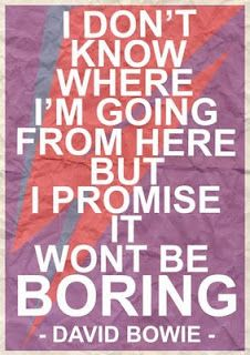 """I don't know where I'm going from here but I promise it won't be boring."" - David Bowie"
