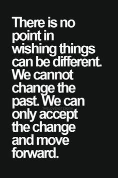 we can't change the past, just have to accept and try to move forward.