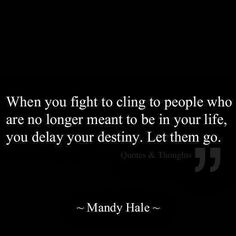 When you fight to cling to people who are no longer meant to be in your life, you delay your destiny. Let them go. - Destiny Quote