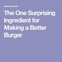 The One Surprising Ingredient for Making a Better Burger