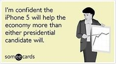I'm confident the iPhone 5 will help the economy more than any Presidential candidate.