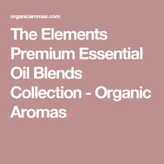 The Elements Premium Essential Oil Blends Collection - Organic Aromas Essential Oil Brands, Pure Essential Oils, Essentials, Organic, Pure Products, Collection