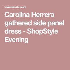 Carolina Herrera gathered side panel dress - ShopStyle Evening