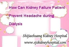 How can kidney failure patient prevent Headache during dialysis ? You know dialysis as one of the common treatment of kidney failure, it also will bring some side-effects while relieving those symptoms. So you should know it clear before taking it.