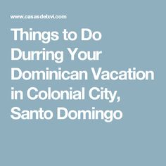 Things to Do Durring Your Dominican Vacation in Colonial City, Santo Domingo