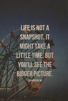 Quotes. Life is not a snapshot, it might take a little time, but you'll see the bigger picture.