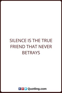 Silence Quotes Silence is the true friend that never betrays.