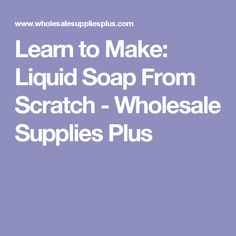 Learn to Make: Liquid Soap From Scratch - Wholesale Supplies Plus
