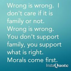 Wrong is wrong! Get it? Some families disgust me...turning a blind eye when their family member does wrong.  It makes the whole family look foolish. Embarrassingly foolish!!!