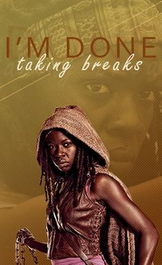 """""""I'm done taking breaks"""" - Michonne. The Walking Dead."""