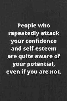 People who repeatedly attack your confidence and self-esteem are quite aware of your potential, even if you are not // Powerful Positivity