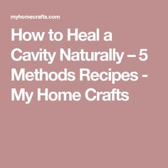 How to Heal a Cavity Naturally – 5 Methods Recipes - My Home Crafts