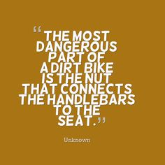 The most dangerous part of a dirt bike is the nut that connects the handlebars to the seat. #quotes
