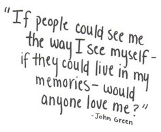 """If people could see me the way I see myself - if they could live in my memories - would anyone love me?"" - John Green"