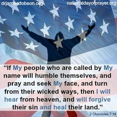 "** II Chronicles 7:14 - If My people who are called by My name will humble themselves, and pray and seek My face, and turn from their wicked ways, then I will hear from heaven, and will forgive their sin and heal their land."" **"