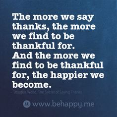 The more we say thanks, the more we find to be thankful for.  And the more we find to be thankful for, the happier we become.